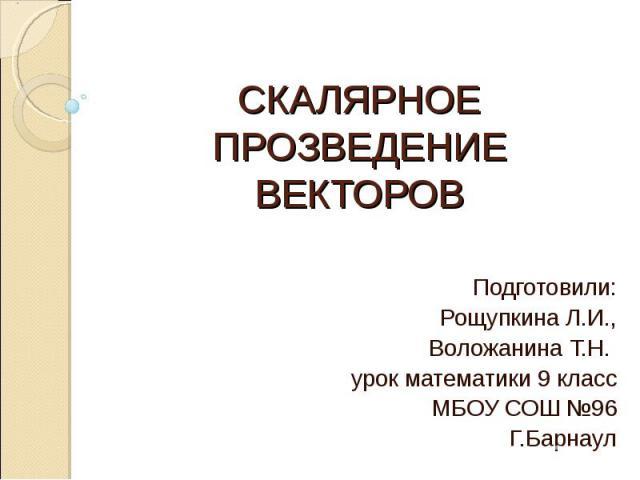 СКАЛЯРНОЕ ПРОЗВЕДЕНИЕ ВЕКТОРОВ Подготовили:Рощупкина Л.И.,Воложанина Т.Н. урок математики 9 классМБОУ СОШ №96Г.Барнаул