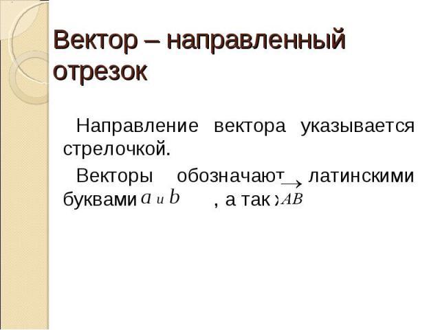 Вектор – направленный отрезок Направление вектора указывается стрелочкой.Векторы обозначают латинскими буквами , а так же