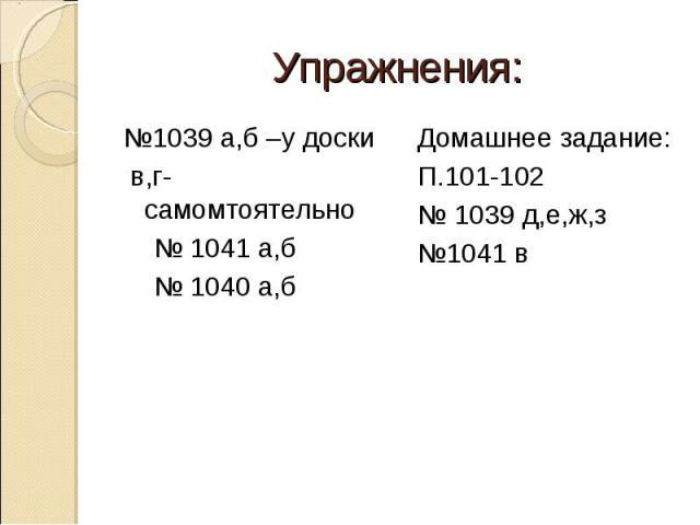 Упражнения: №1039 а,б –у доски в,г-самомтоятельно № 1041 а,б № 1040 а,б Домашнее задание:П.101-102№ 1039 д,е,ж,з№1041 в