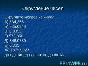 Округление чисел Округлите каждое из чиселА) 584,356Б) 935,0846В) 0,8355Г) 573,8