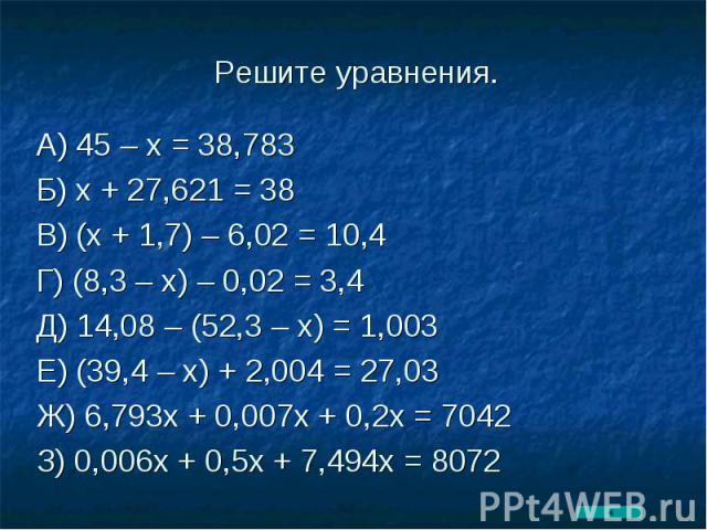 А) 45 – х = 38,783Б) х + 27,621 = 38В) (х + 1,7) – 6,02 = 10,4Г) (8,3 – х) – 0,02 = 3,4Д) 14,08 – (52,3 – х) = 1,003Е) (39,4 – х) + 2,004 = 27,03Ж) 6,793х + 0,007х + 0,2х = 7042З) 0,006х + 0,5х + 7,494х = 8072