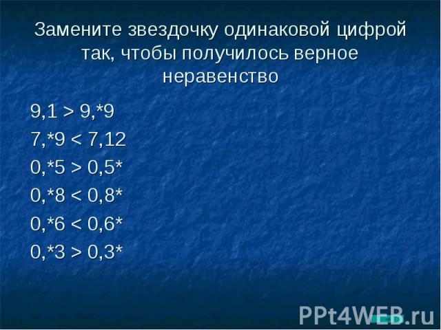 Замените звездочку одинаковой цифрой так, чтобы получилось верное неравенство 9,1 > 9,*97,*9 < 7,120,*5 > 0,5*0,*8 < 0,8*0,*6 < 0,6*0,*3 > 0,3*