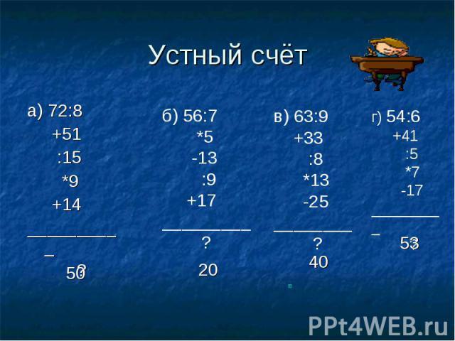 Устный счёт а) 72:8 +51 :15 *9 +14__________ ? б) 56:7 *5 -13 :9 +17_________ ?в) 63:9 +33 :8 *13 -25________ ? г) 54:6 +41 :5 *7 -17_________ ?