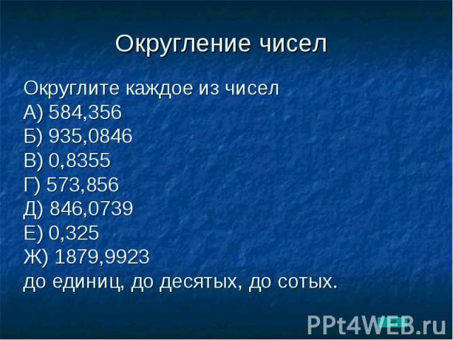 Округление чисел Округлите каждое из чиселА) 584,356Б) 935,0846В) 0,8355Г) 573,856Д) 846,0739Е) 0,325Ж) 1879,9923до единиц, до десятых, до сотых.