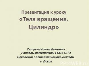 Презентация к уроку«Тела вращения. Цилиндр»Галушка Ирина Ивановнаучитель математ