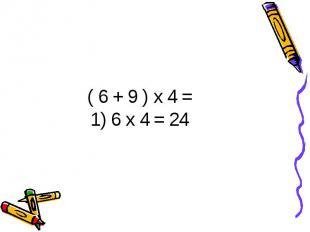 ( 6 + 9 ) х 4 =1) 6 х 4 = 24