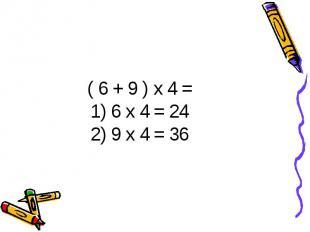 ( 6 + 9 ) х 4 =1) 6 х 4 = 242) 9 х 4 = 36