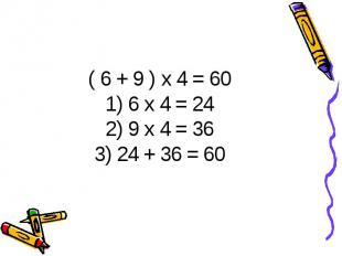 ( 6 + 9 ) х 4 = 601) 6 х 4 = 242) 9 х 4 = 363) 24 + 36 = 60