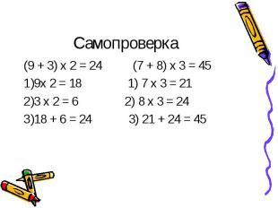 Самопроверка (9 + 3) х 2 = 24 (7 + 8) х 3 = 459х 2 = 18 1) 7 х 3 = 213 х 2 = 6 2