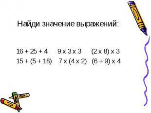 Найди значение выражений: 16 + 25 + 4 9 х 3 х 3 (2 х 8) х 3 15 + (5 + 18) 7 х (4