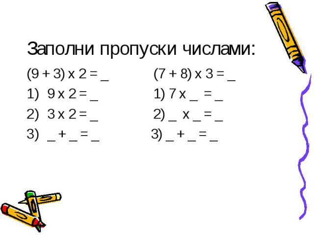 Заполни пропуски числами: (9 + 3) х 2 = _ (7 + 8) х 3 = _9 х 2 = _ 1) 7 х _ = _3 х 2 = _ 2) _ х _ = __ + _ = _ 3) _ + _ = _