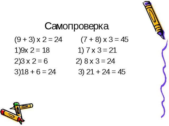 Самопроверка (9 + 3) х 2 = 24 (7 + 8) х 3 = 459х 2 = 18 1) 7 х 3 = 213 х 2 = 6 2) 8 х 3 = 2418 + 6 = 24 3) 21 + 24 = 45