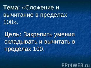 Тема: «Сложение и вычитание в пределах 100». Цель: Закрепить умения складывать и