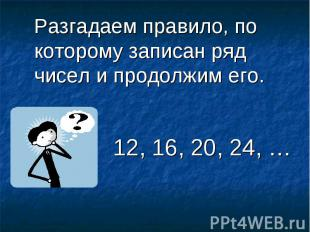 Разгадаем правило, по которому записан ряд чисел и продолжим его. 12, 16, 20, 2