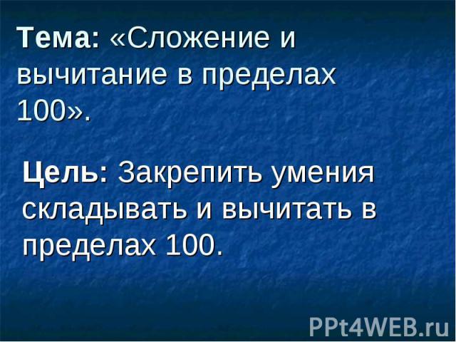 Тема: «Сложение и вычитание в пределах 100». Цель: Закрепить умения складывать и вычитать в пределах 100.