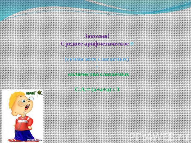 Запомни! Среднее арифметическое =(сумма всех слагаемых): количество слагаемыхС.А.= (а+а+а) : 3