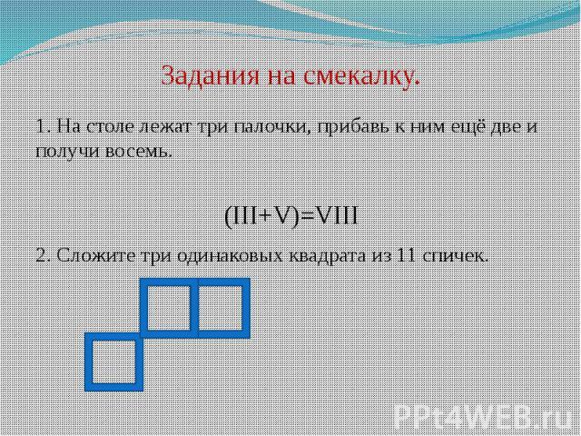 Задания на смекалку. 1. На столе лежат три палочки, прибавь к ним ещё две и получи восемь.(III+V)=VIII2. Сложите три одинаковых квадрата из 11 спичек.