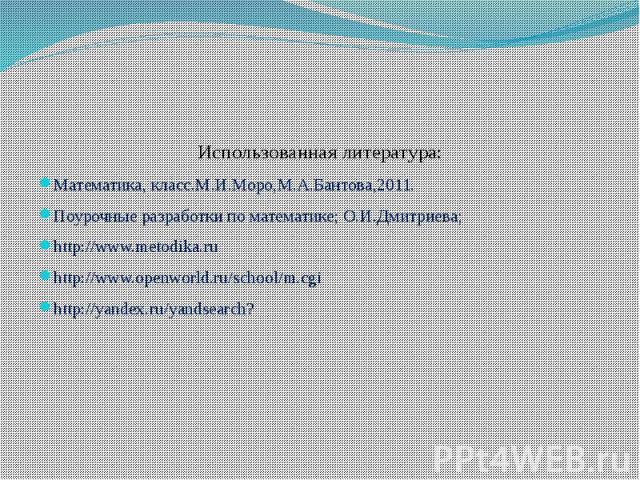 Использованная литература:Математика, класс.М.И.Моро,М.А.Бантова,2011.Поурочные разработки по математике; О.И.Дмитриева;http://www.metodika.ruhttp://www.openworld.ru/school/m.cgihttp://yandex.ru/yandsearch?