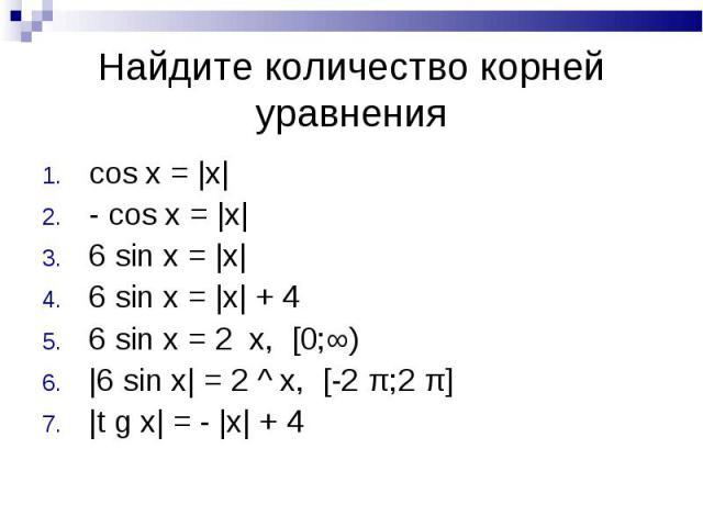 Найдите количество корней уравнения cos x = |x|- cos x = |x|6 sin x = |x|6 sin x = |x| + 46 sin x = 2 x, [0;∞)|6 sin x| = 2 ^ x, [-2 π;2 π]|t g x| = - |x| + 4