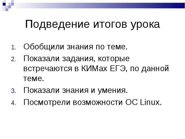 Подведение итогов урока Обобщили знания по теме.Показали задания, которые встречаются в КИМах ЕГЭ, по данной теме.Показали знания и умения.Посмотрели возможности OC Linux.