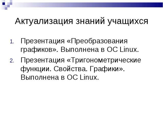 Актуализация знаний учащихся Презентация «Преобразования графиков». Выполнена в OC Linux.Презентация «Тригонометрические функции. Свойства. Графики». Выполнена в OC Linux.