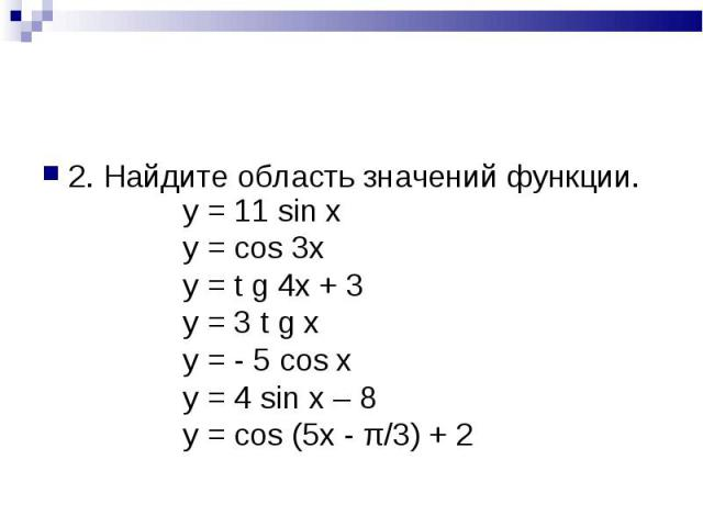 2. Найдите область значений функции. y = 11 sin xy = cos 3xy = t g 4x + 3y = 3 t g xy = - 5 cos xy = 4 sin x – 8y = cos (5x - π/3) + 2