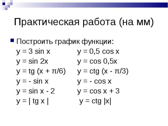 Практическая работа (на мм) Построить график функции:y = 3 sin xy = 0,5 cos xy = sin 2xy = cos 0,5xy = tg (x + π/6)y = ctg (x - π/3)y = - sin xy = - cos xy = sin x - 2y = cos x + 3y = | tg x | y = ctg |x|