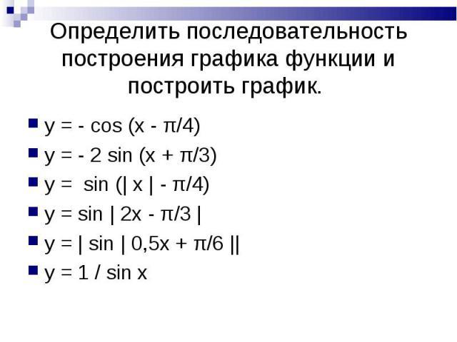 Определить последовательность построения графика функции и построить график. y = - cos (x - π/4)y = - 2 sin (x + π/3)y = sin (| x | - π/4)y = sin | 2x - π/3 | y = | sin | 0,5x + π/6 ||y = 1 / sin x