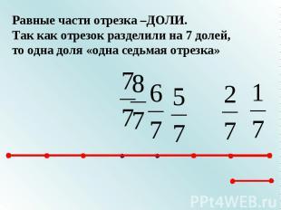 Равные части отрезка –ДОЛИ.Так как отрезок разделили на 7 долей, то одна доля «о