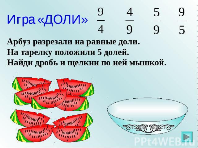 Игра «ДОЛИ» Арбуз разрезали на равные доли. На тарелку положили 5 долей. Найди дробь и щелкни по ней мышкой.