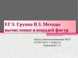 ЕГЭ. Группа В 3. Методы вычисления площадей фигур Работа учителя математики МОУ