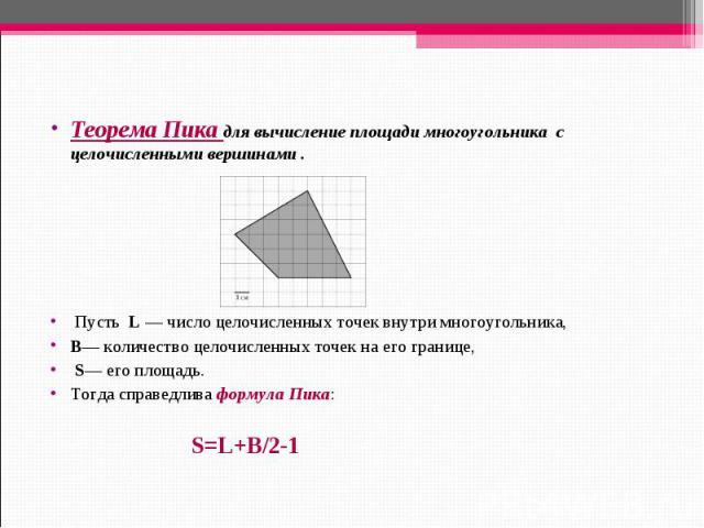 Теорема Пика для вычисление площади многоугольника с целочисленными вершинами .Пусть L— число целочисленных точек внутри многоугольника, B— количество целочисленных точек на его границе, S— его площадь. Тогда справедливаформула Пика: S=L+B/2-1