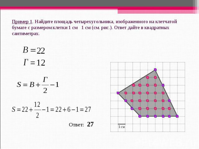 Пример 1. Найдите площадь четырехугольника, изображенного на клетчатой бумаге с размером клетки 1 см 1 см (см.рис.). Ответ дайте в квадратных сантиметрах. Ответ: 27
