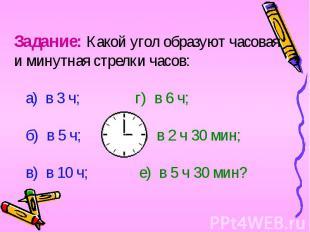 Задание: Какой угол образуют часовая и минутная стрелки часов: а) в 3 ч; г) в 6