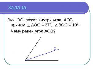 Луч ОС лежит внутри угла АОВ, причем АОС = 37º, ВОС = 19º. Чему равен угол АОВ?