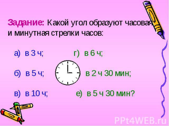 Задание: Какой угол образуют часовая и минутная стрелки часов: а) в 3 ч; г) в 6 ч; б) в 5 ч; д) в 2 ч 30 мин; в) в 10 ч; е) в 5 ч 30 мин?