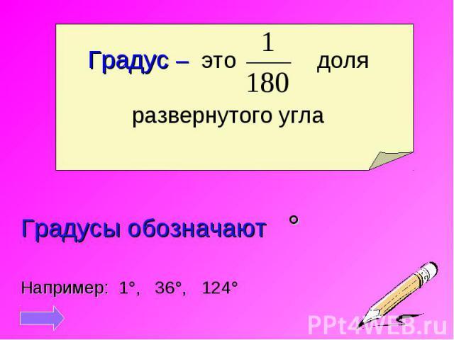Градус – это доляразвернутого угла Градусы обозначают °Например: 1°, 36°, 124°