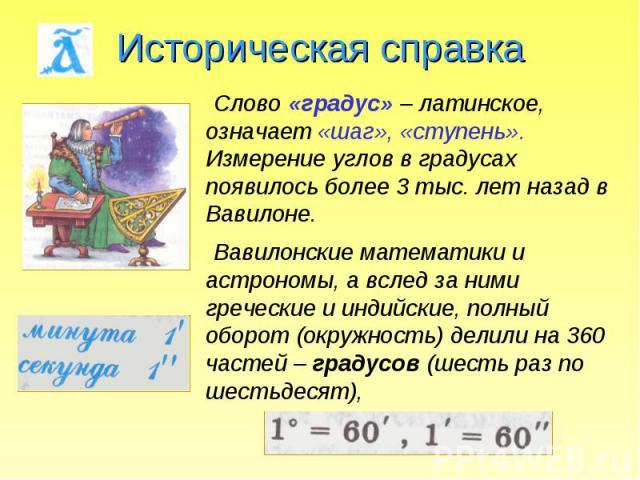 Историческая справка Слово «градус» – латинское, означает «шаг», «ступень». Измерение углов в градусах появилось более 3 тыс. лет назад в Вавилоне. Вавилонские математики и астрономы, а вслед за ними греческие и индийские, полный оборот (окружность)…