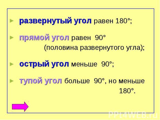 развернутый угол равен 180°;прямой угол равен 90° (половина развернутого угла);острый угол меньше 90°;тупой угол больше 90°, но меньше 180°.