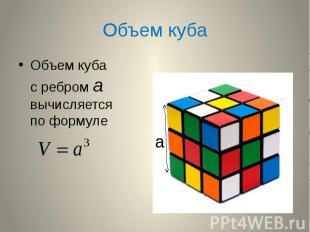 Объем куба Объем куба с ребром а вычисляется по формуле