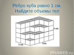 Ребро куба равно 1 см. Найдите объемы тел