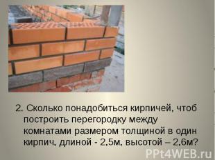 2. Сколько понадобиться кирпичей, чтоб построить перегородку между комнатами раз