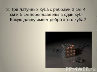 3. Три латунных куба с ребрами 3 см, 4 см и 5 см переплавлены в один куб. Какую