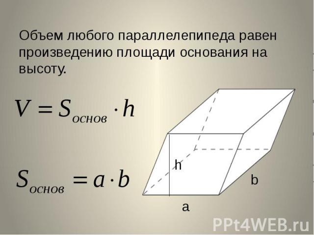 Объем любого параллелепипеда равен произведению площади основания на высоту.