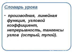 Словарь урока производная, линейная функция, угловой коэффициент, непрерывность,