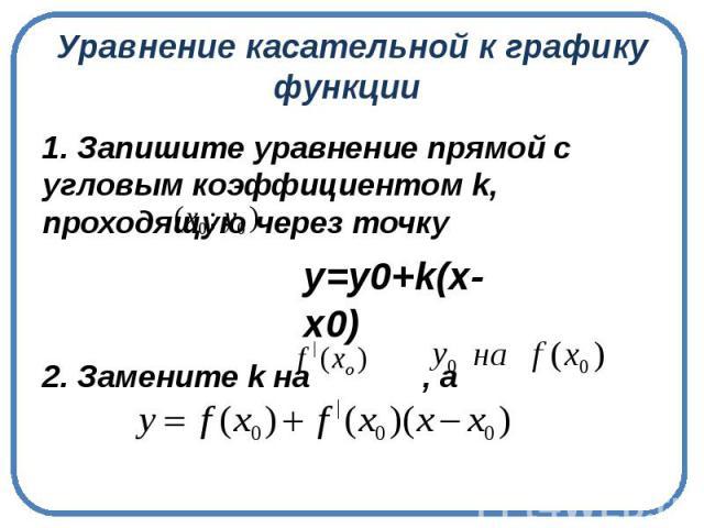 Уравнение касательной к графикуфункции 1. Запишите уравнение прямой с угловым коэффициентом k, проходящую через точку2. Замените k на , а