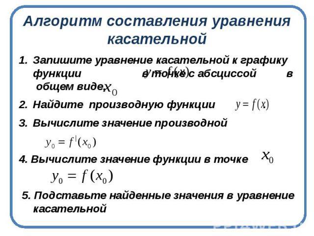 Алгоритм составления уравнения касательной Запишите уравнение касательной к графику функции в точке с абсциссой в общем виде.Найдите производную функции .Вычислите значение производной 4. Вычислите значение функции в точке 5. Подставьте найденные зн…
