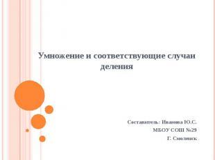 Умножение и соответствующие случаи деленияСоставитель: Иванова Ю.С.МБОУ СОШ №29Г