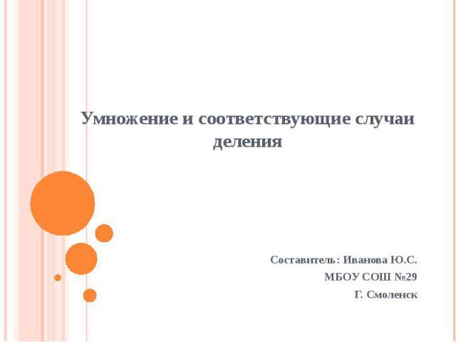 Умножение и соответствующие случаи деленияСоставитель: Иванова Ю.С.МБОУ СОШ №29Г. Смоленск