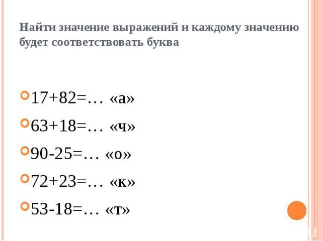 Найти значение выражений и каждому значению будет соответствовать буква 17+82=… «а»63+18=… «ч»90-25=… «о»72+23=… «к»53-18=… «т»
